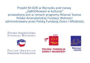 """Projekt M-GOK w Wyrzysku pod nazwą """"ZaBOOKowani w kulturze"""" prowadzony jest w ramach programu Równać Szanse Polsko-Amerykańskiej Fundacji Wolności administrowany przez Polską Fundację Dzieci i Młodzieży."""